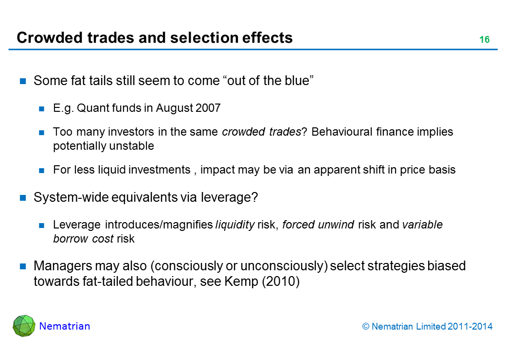 "Bullet points include: Some fat tails still seem to come ""out of the blue"". E.g. Quant funds in August 2007. Too many investors in the same crowded trades? Behavioural finance implies potentially unstable. For less liquid investments , impact may be via an apparent shift in price basis. System-wide equivalents via leverage? Leverage introduces/magnifies liquidity risk, forced unwind risk and variable borrow cost risk. Managers may also (consciously or unconsciously) select strategies biased towards fat-tailed behaviour, see Kemp (2010)"