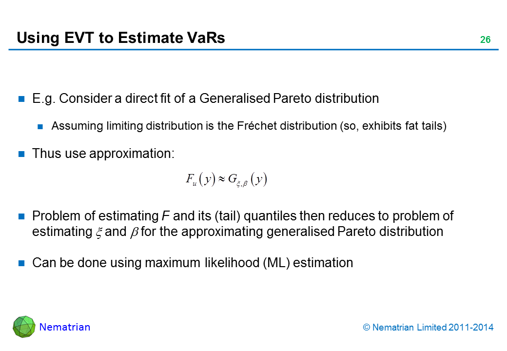 Bullet points include: E.g. Consider a direct fit of a Generalised Pareto distribution. Assuming limiting distribution is the Fréchet distribution (so, exhibits fat tails). Thus use approximation: Problem of estimating F and its (tail) quantiles then reduces to problem of estimating xi and beta for the approximating generalised Pareto distribution. Can be done using maximum likelihood (ML) estimation