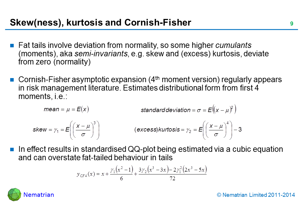 Bullet points include: Fat tails involve deviation from normality, so some higher cumulants (moments), aka semi-invariants, e.g. skew and (excess) kurtosis, deviate from zero (normality). Cornish-Fisher asymptotic expansion (4th moment version) regularly appears in risk management literature. Estimates distributional form from first 4 moments, i.e.: In effect results in standardised QQ-plot being estimated via a cubic equation and can overstate fat-tailed behaviour in tails