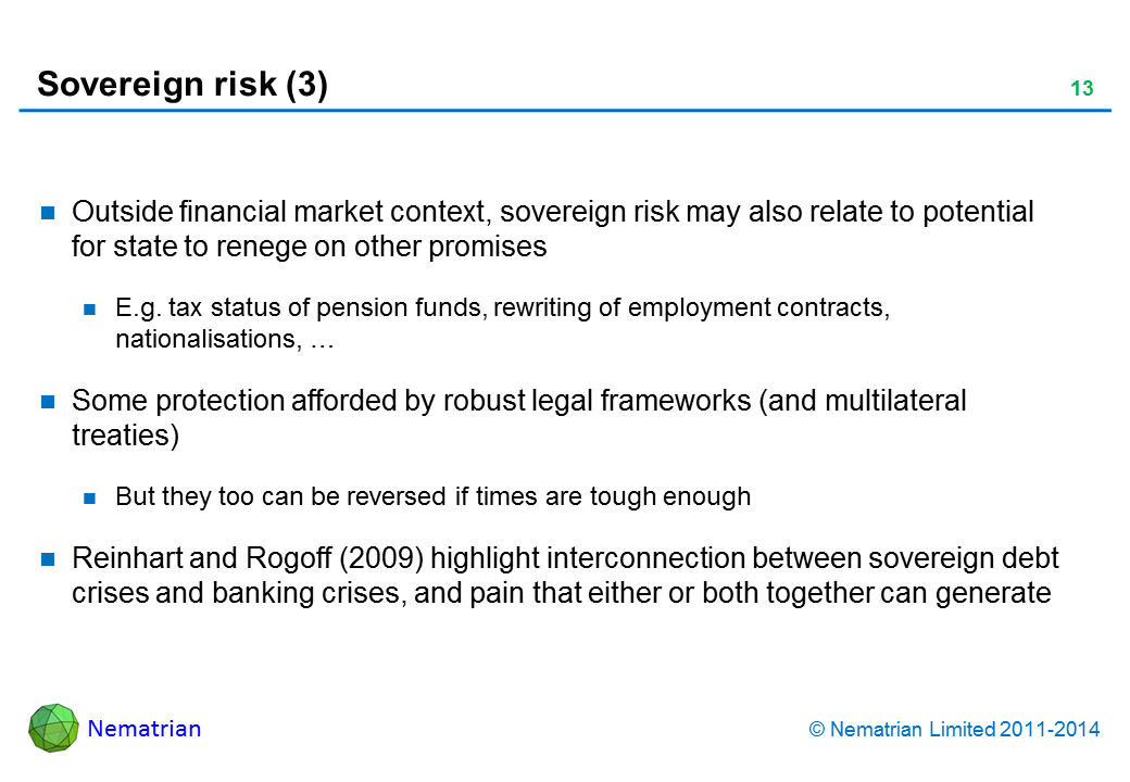 Bullet points include: Outside financial market context, sovereign risk may also relate to potential for state to renege on other promises. E.g. tax status of pension funds, rewriting of employment contracts, nationalisations, … Some protection afforded by robust legal frameworks (and multilateral treaties). But they too can be reversed if times are tough enough. Reinhart and Rogoff (2009) highlight interconnection between sovereign debt crises and banking crises, and pain that either or both together can generate