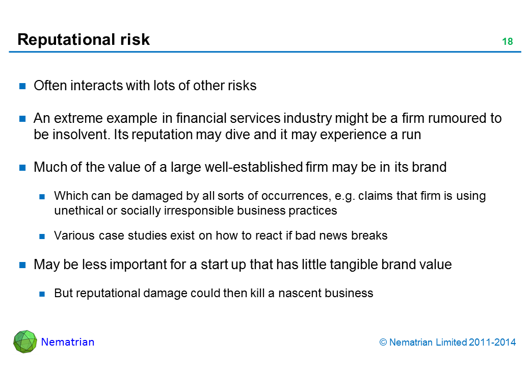 Bullet points include: Often interacts with lots of other risks. An extreme example  in financial services industry might be a firm rumoured to be insolvent. Its reputation may dive and it may experience a run. Much of the value of a large well-established firm may be in its brand. Which can be damaged by all sorts of occurrences, e.g. claims that firm is using unethical or socially irresponsible business practices. Various case studies exist on how to react if bad news breaks. May be less important for a start up that has little tangible brand value. But reputational damage could then kill a nascent business