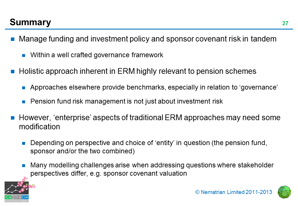 Bullet points include: Manage funding and investment policy and sponsor covenant risk in tandem. Within a well crafted governance framework. Holistic approach inherent in ERM highly relevant to pension schemes. Approaches elsewhere provide benchmarks, especially in relation to 'governance'. Pension fund risk management is not just about investment risk. However, 'enterprise' aspects of traditional ERM approaches may need some modification. Depending on perspective and choice of 'entity' in question (the pension fund, sponsor and/or the two combined). Many modelling challenges arise when addressing questions where stakeholder perspectives differ, e.g. sponsor covenant valuation