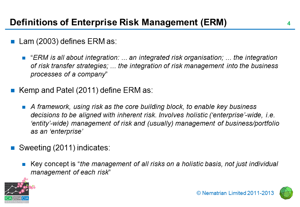 "Bullet points include: Lam (2003) defines ERM as: ""ERM is all about integration: ... an integrated risk organisation; ... the integration of risk transfer strategies; ... the integration of risk management into the business processes of a company"" Kemp and Patel (2011) define ERM as: A framework, using risk as the core building block, to enable key business decisions to be aligned with inherent risk. Involves holistic ('enterprise'-wide, i.e. 'entity'-wide) management of risk and (usually) management of business/portfolio as an 'enterprise' Sweeting (2011) indicates: Key concept is ""the management of all risks on a holistic basis, not just individual management of each risk"""