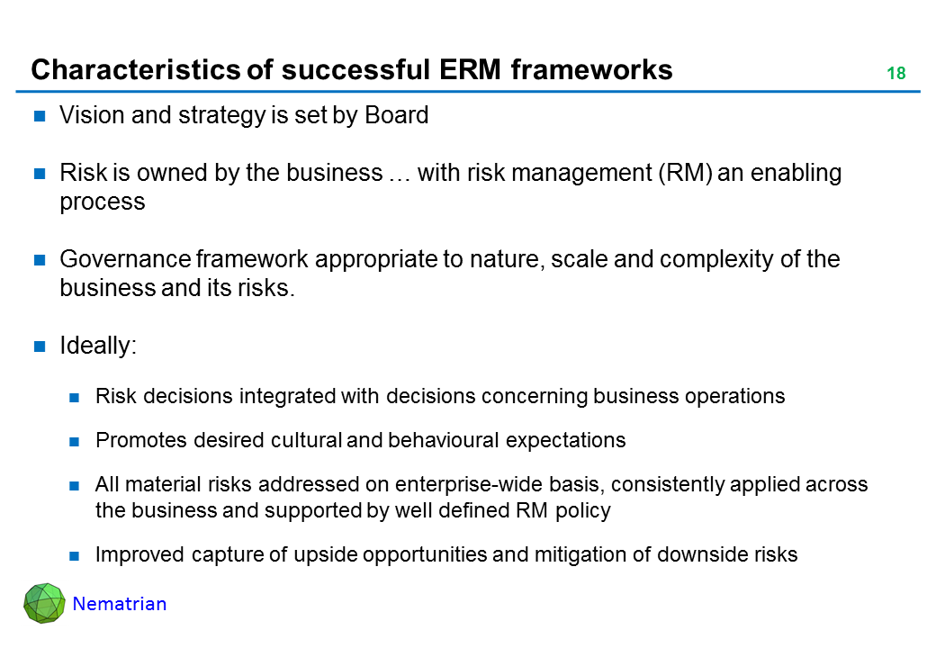 Bullet points include: Vision and strategy is set by Board. Risk is owned by the business … with risk management (RM) an enabling process. Governance framework appropriate to nature, scale and complexity of the business and its risks. Ideally: Risk decisions integrated with decisions concerning business operations. Promotes desired cultural and behavioural expectations. All material risks addressed on enterprise-wide basis, consistently applied across the business and supported by well defined RM policy. Improved capture of upside opportunities and mitigation of downside risks