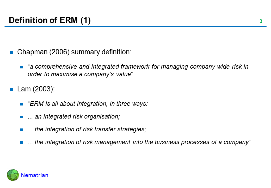"Bullet points include: Chapman (2006) summary definition: ""a comprehensive and integrated framework for managing company-wide risk in order to maximise a company's value"". Lam (2003): ""ERM is all about integration, in three ways: ... an integrated risk organisation; ... the integration of risk transfer strategies; ... the integration of risk management into the business processes of a company"""