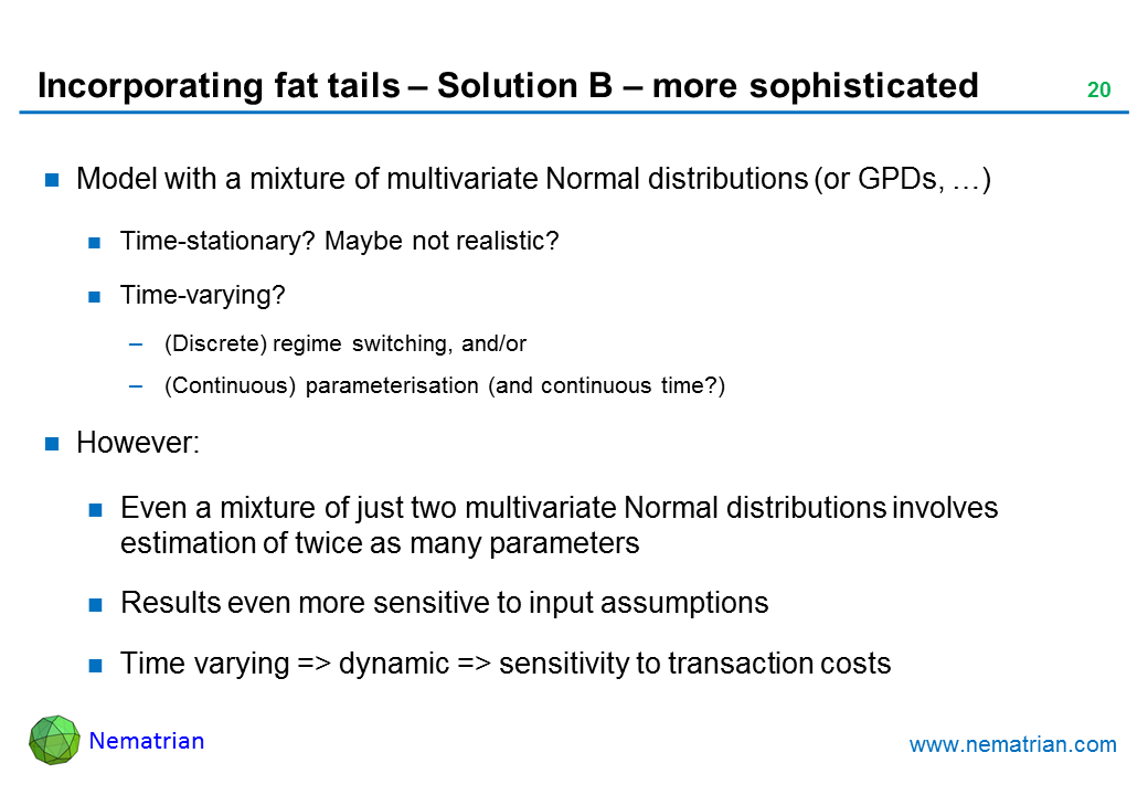 Bullet points include: Model with a mixture of multivariate Normal distributions (or GPDs, …). Time-stationary? Maybe not realistic? Time-varying? (Discrete) regime switching, and/or (Continuous) parameterisation (and continuous time?). However: Even a mixture of just two multivariate Normal distributions involves estimation of twice as many parameters. Results even more sensitive to input assumptions. Time varying => dynamic => sensitivity to transaction costs