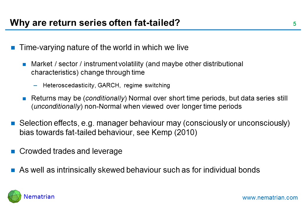 Bullet points include: Time-varying nature of the world in which we live. Market / sector / instrument volatility (and maybe other distributional characteristics) change through time. Heteroscedasticity, GARCH, regime switching. Returns may be (conditionally) Normal over short time periods, but data series still  (unconditionally) non-Normal when viewed over longer time periods. Selection effects, e.g. manager behaviour may (consciously or unconsciously) bias towards fat-tailed behaviour, see Kemp (2010). Crowded trades and leverage. As well as intrinsically skewed behaviour such as for individual bonds