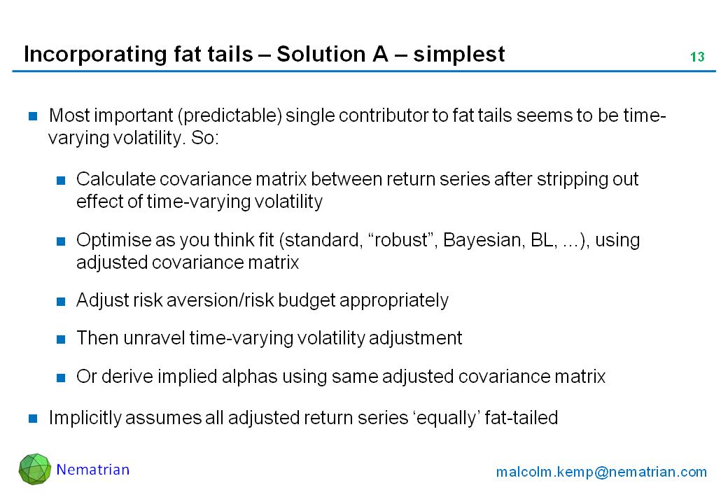 "Bullet points include: Most important (predictable) single contributor to fat tails seems to be time-varying volatility. So: Calculate covariance matrix between return series after stripping out effect of time-varying volatility, Optimise as you think fit (standard, ""robust"", Bayesian, BL, ...), using adjusted covariance matrix, Adjust risk aversion/risk budget appropriately, Then unravel time-varying volatility adjustment. Or derive implied alphas using same adjusted covariance matrix. Implicitly assumes all adjusted return series 'equally' fat-tailed"