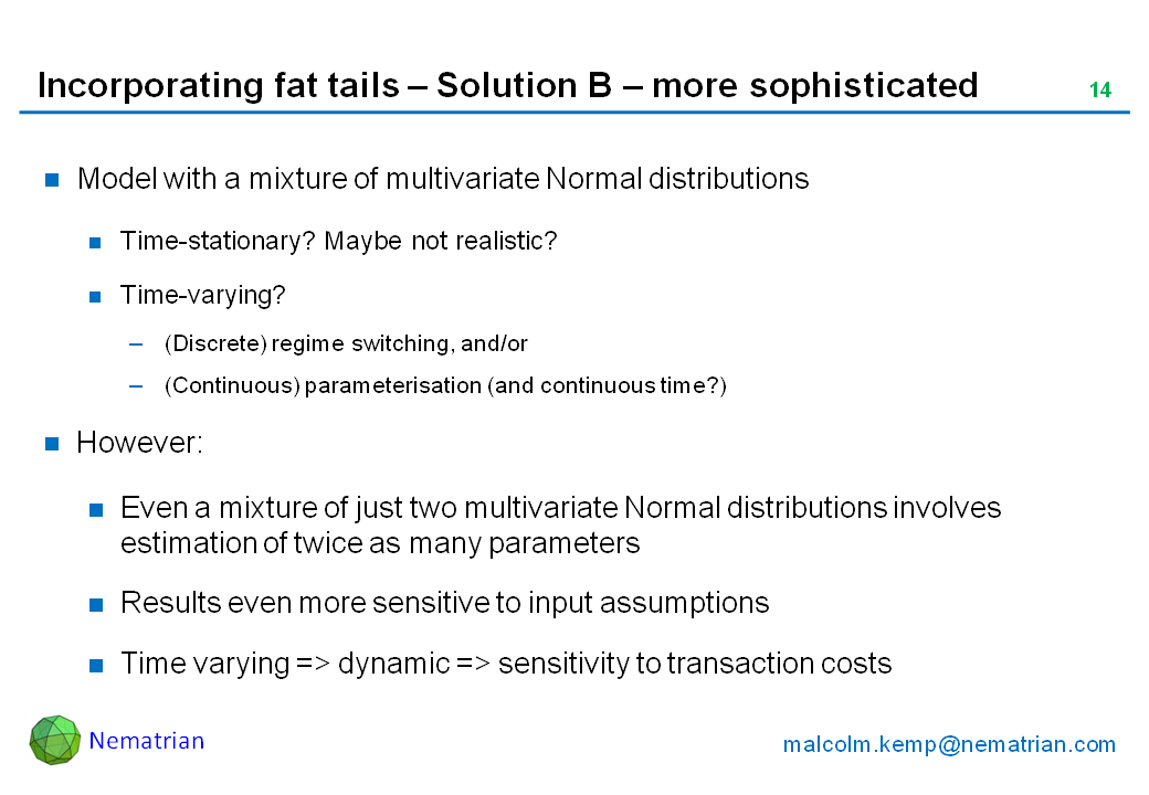 Bullet points include: Model with a mixture of multivariate Normal distributions. Time-stationary? Maybe not realistic? Time-varying? (Discrete) regime switching, and/or (Continuous) parameterisation (and continuous time?). However: Even a mixture of just two multivariate Normal distributions involves estimation of twice as many parameters, Results even more sensitive to input assumptions. Time varying => dynamic => sensitivity to transaction costs