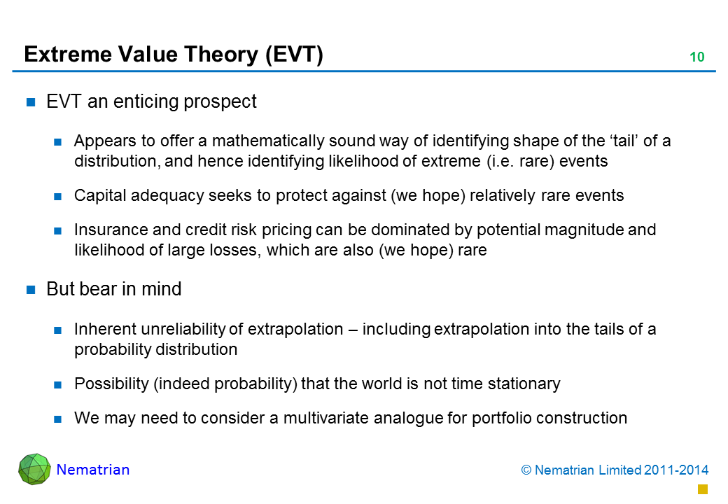 Bullet points include: EVT an enticing prospect Appears to offer a mathematically sound way of identifying shape of the 'tail' of a distribution, and hence identifying likelihood of extreme (i.e. rare) events Capital adequacy seeks to protect against (we hope) relatively rare events Insurance and credit risk pricing can be dominated by potential magnitude and likelihood of large losses, which are also (we hope) rare.But bear in mind.Inherent unreliability of extrapolation – including extrapolation into the tails of a probability distribution.Possibility (indeed probability) that the world is not time stationary.We may need to consider a multivariate analogue for portfolio construction
