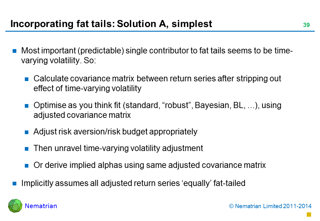 "Bullet points include: Most important (predictable) single contributor to fat tails seems to be time-varying volatility. So: Calculate covariance matrix between return series after stripping out effect of time-varying volatility Optimise as you think fit (standard, ""robust"", Bayesian, BL, ...), using adjusted covariance matrix Adjust risk aversion/risk budget appropriately Then unravel time-varying volatility adjustment Or derive implied alphas using same adjusted covariance matrix Implicitly assumes all adjusted return series 'equally' fat-tailed"