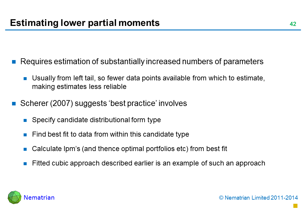 Bullet points include: Requires estimation of substantially increased numbers of parameters Usually from left tail, so fewer data points available from which to estimate, making estimates less reliable Scherer (2007) suggests 'best practice' involves Specify candidate distributional form type Find best fit to data from within this candidate type Calculate lpm's (and thence optimal portfolios etc) from best fit Fitted cubic approach described earlier is an example of such an approach!