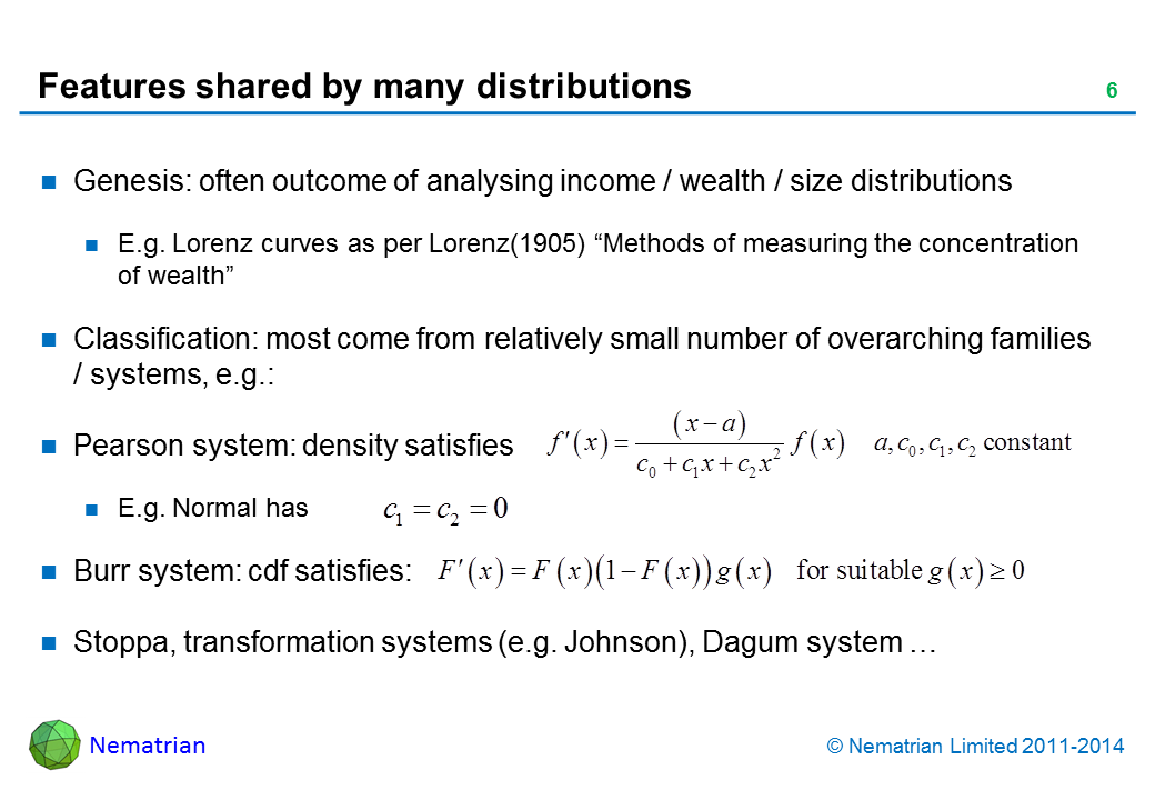 "Bullet points include: Genesis: often outcome of analysing income / wealth / size distributions. E.g. Lorenz curves as per Lorenz(1905) ""Methods of measuring the concentration of wealth"". Classification: most come from relatively small number of overarching families / systems, e.g.:. Pearson system: density satisfies. E.g. Normal has. Burr system: cdf satisfies: Stoppa, transformation systems (e.g. Johnson), Dagum system …"