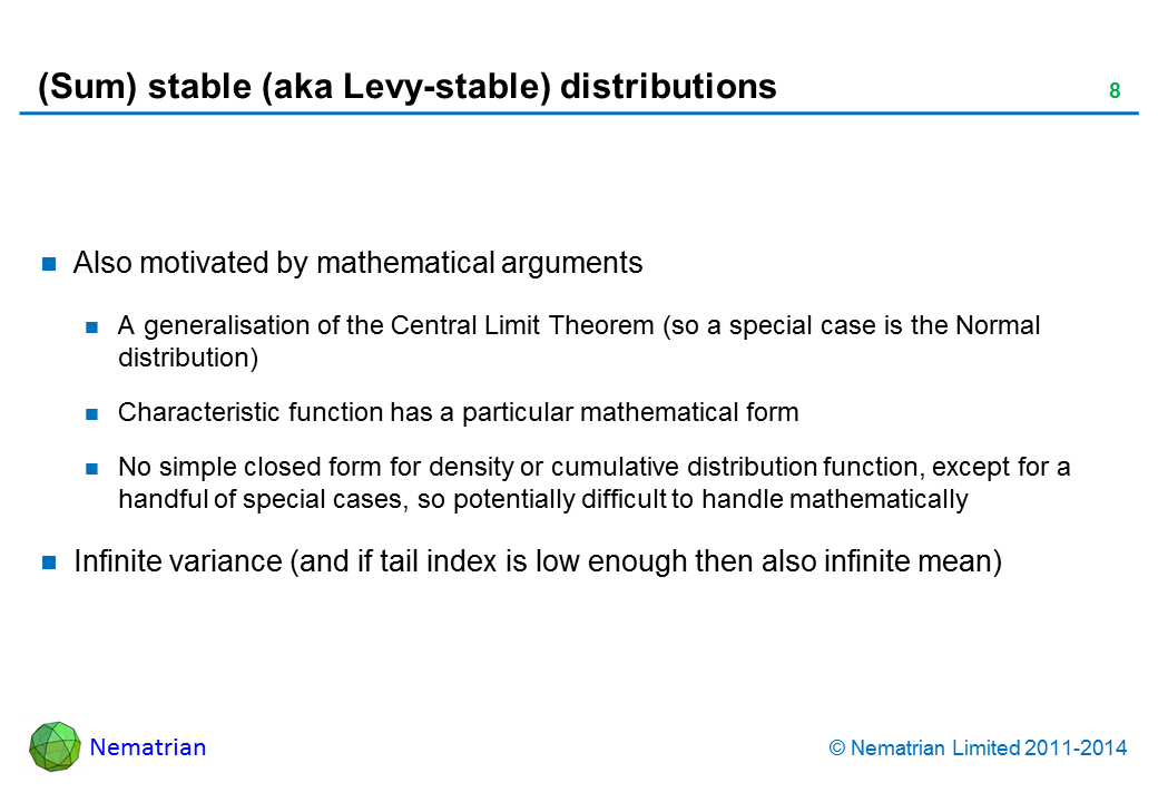 Bullet points include: Also motivated by mathematical arguments.A generalisation of the Central Limit Theorem (so a special case is the Normal distribution).Characteristic function has a particular mathematical form.No simple closed form for density or cumulative distribution function, except for a handful of special cases, so potentially difficult to handle mathematically.Infinite variance (and if tail index is low enough then also infinite mean)