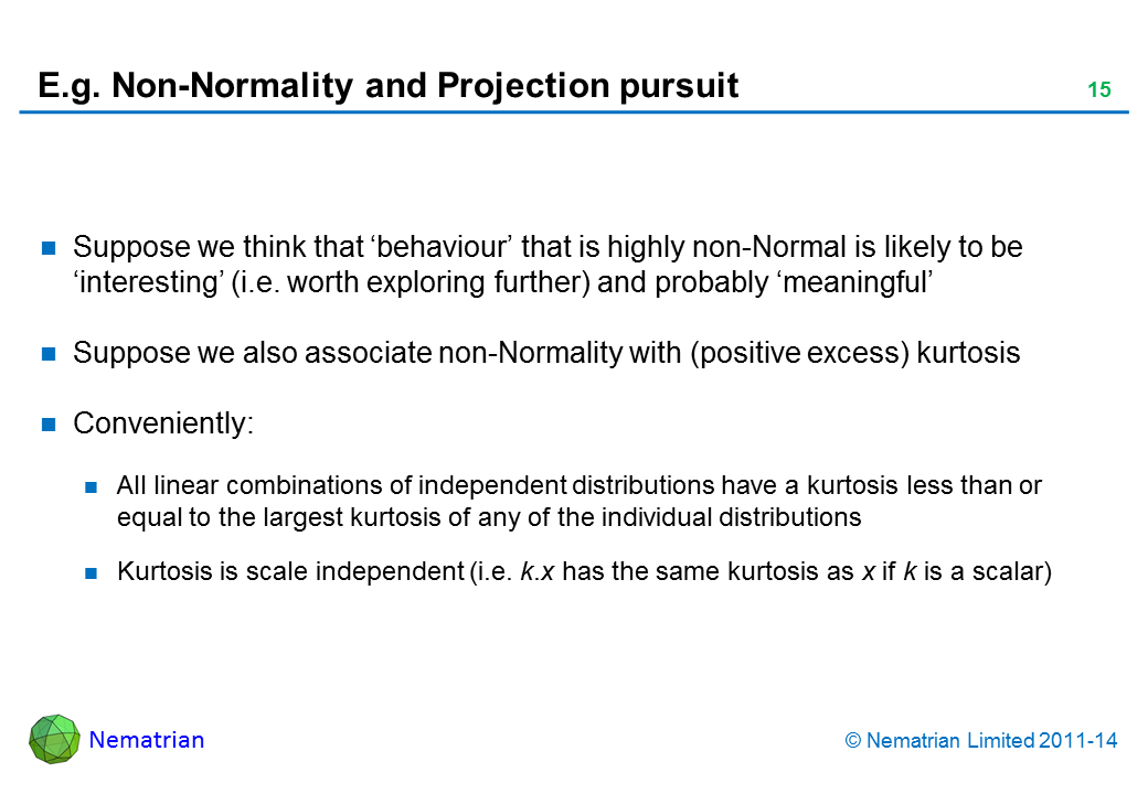 Bullet points include: Suppose we think that 'behaviour' that is highly non-Normal is likely to be 'interesting' (i.e. worth exploring further) and probably 'meaningful' Suppose we also associate non-Normality with (positive excess) kurtosis Conveniently: All linear combinations of independent distributions have a kurtosis less than or equal to the largest kurtosis of any of the individual distributions Kurtosis is scale independent (i.e. k.x has the same kurtosis as x if k is a scalar)