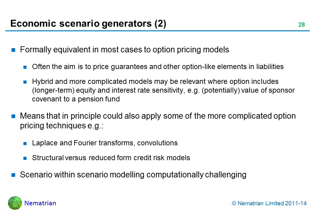 Bullet points include: Formally equivalent in most cases to option pricing models Often the aim is to price guarantees and other option-like elements in liabilities Hybrid and more complicated models may be relevant where option includes (longer-term) equity and interest rate sensitivity, e.g. (potentially) value of sponsor covenant to a pension fund Means that in principle could also apply some of the more complicated option pricing techniques e.g.: Laplace and Fourier transforms, convolutions Structural versus reduced form credit risk models Scenario within scenario modelling computationally challenging
