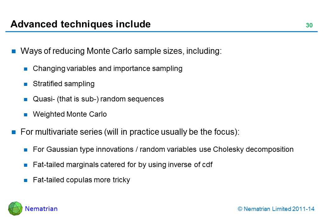 Bullet points include: Ways of reducing Monte Carlo sample sizes including: Changing variables and importance sampling Stratified sampling Quasi- (that is sub-) random sequences Weighted Monte Carlo For multivariate series (will in practice usually be the focus): For Gaussian type innovations / random variables use Cholesky decomposition Fat-tailed marginals catered for by using inverse of cdf Fat-tailed copulas more tricky