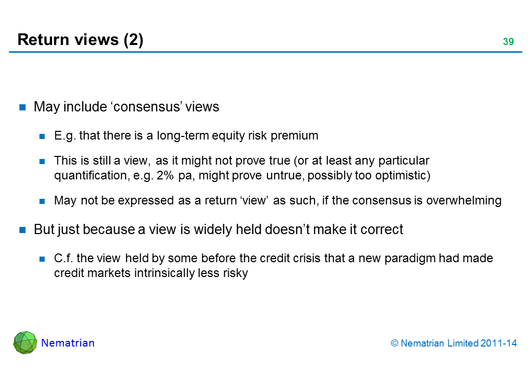 Bullet points include: May include 'consensus' views E.g. that there is a long-term equity risk premium This is still a view, as it might not prove true (or at least any particular quantification, e.g. 2% pa, might prove untrue, possibly too optimistic) May not be expressed as a return 'view' as such, if the consensus is overwhelming But just because a view is widely held doesn't make it correct C.f. the view held by some before the credit crisis that a new paradigm had made credit markets intrinsically less risky