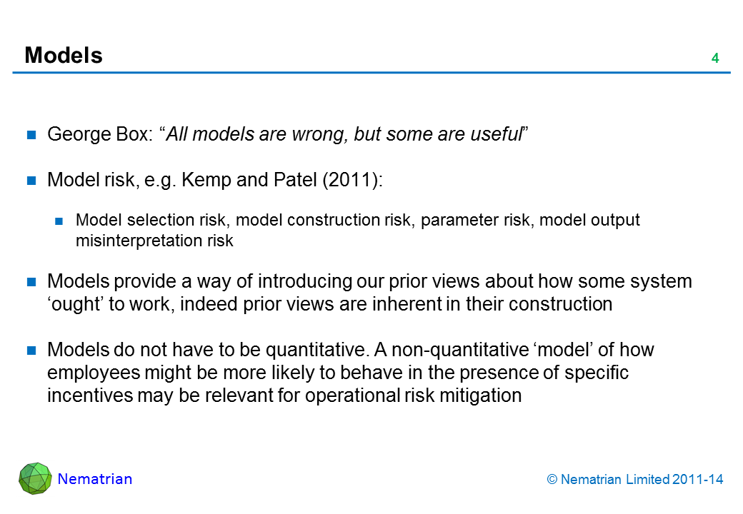 "Bullet points include: George Box: ""All models are wrong, but some are useful"" Model risk, e.g. Kemp and Patel (2011): Model selection risk, model construction risk, parameter risk, model output misinterpretation risk Models provide a way of introducing our prior views about how some system 'ought' to work, indeed prior views are inherent in their construction Models do not have to be quantitative. A non-quantitative 'model' of how employees might be more likely to behave in the presence of specific incentives may be relevant for operational risk mitigation"