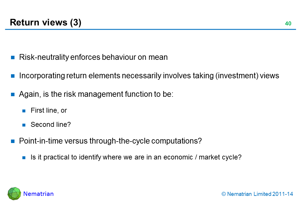 Bullet points include: Risk-neutrality enforces behaviour on mean Incorporating return elements necessarily involves taking (investment) views Again, is the risk management function to be: First line, or Second line? Point-in-time versus through-the-cycle computations? Is it practical to identify where we are in an economic / market cycle?