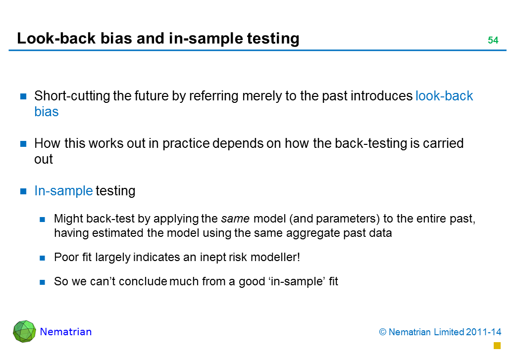 Bullet points include: Short-cutting the future by referring merely to the past introduces look-back bias How this works out in practice depends on how the back-testing is carried out In-sample testing Might back-test by applying the same model (and parameters) to the entire past, having estimated the model using the same aggregate past data Poor fit largely indicates an inept risk modeller! So we can't conclude much from a good 'in-sample' fit