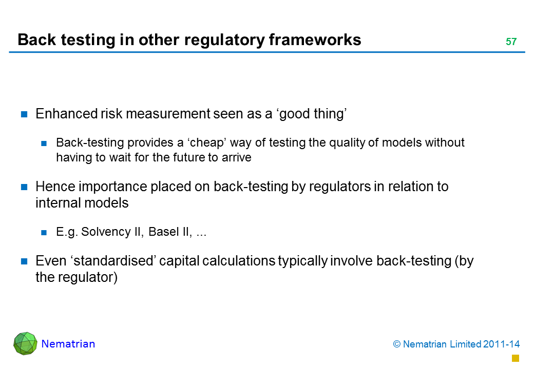 Bullet points include: Enhanced risk measurement seen as a 'good thing' Back-testing provides a 'cheap' way of testing the quality of models without having to wait for the future to arrive Hence importance placed on back-testing by regulators in relation to internal models  E.g. Solvency II, Basel II, ... Even 'standardised' capital calculations typically involve back-testing (by the regulator)