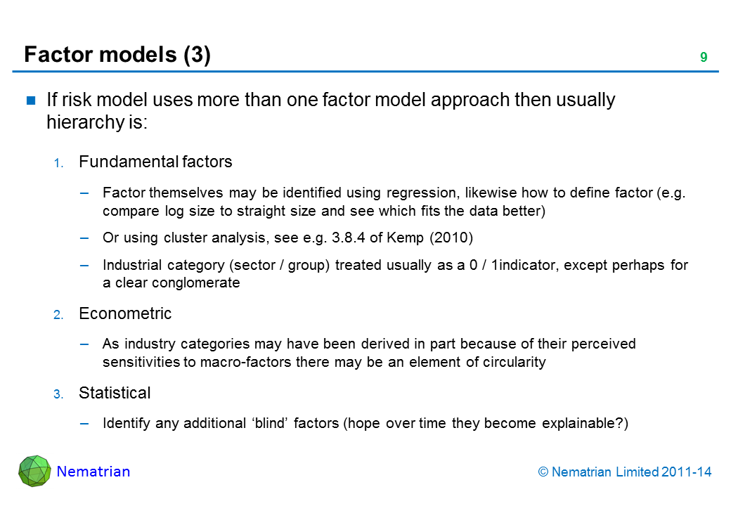 Bullet points include: If risk model uses more than one factor model approach then usually hierarchy is: Fundamental factors Factor themselves may be identified using regression, likewise how to define factor (e.g. compare log size to straight size and see which fits the data better) Or using cluster analysis, see e.g. 3.8.4 of Kemp (2010) Industrial category (sector / group) treated usually as a 0 / 1indicator, except perhaps for  a clear conglomerate Econometric As industry categories may have been derived in part because of their perceived sensitivities to macro-factors there may be an element of circularity Statistical Identify any additional 'blind' factors (hope over time they become explainable?)