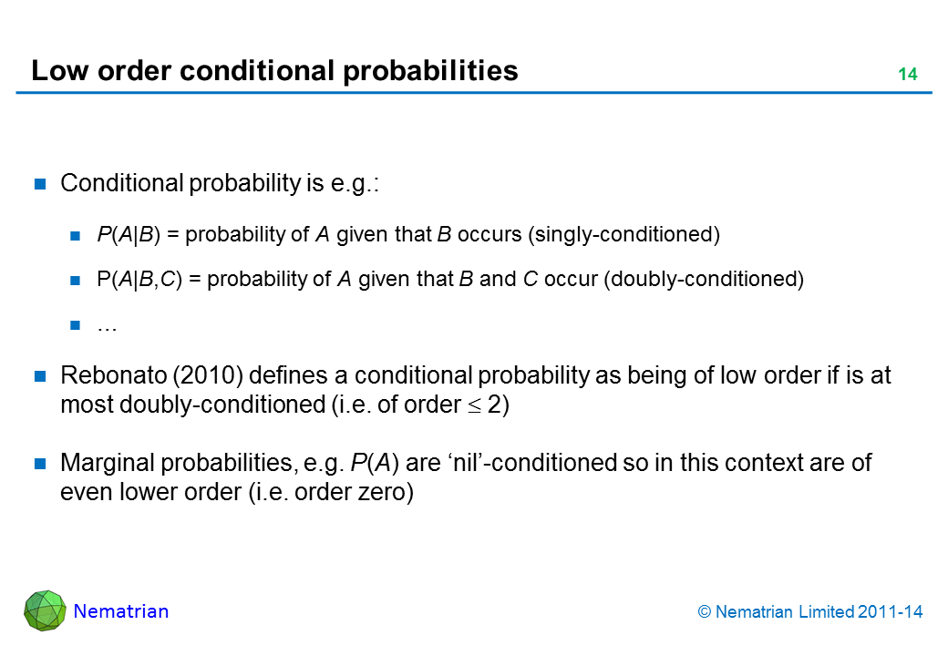 Bullet points include: Conditional probability is e.g.: P(A|B) = probability of A given that B occurs (singly-conditioned) P(A|B,C) = probability of A given that B and C occur (doubly-conditioned) Rebonato (2010) defines a conditional probability as being of low order if is at most doubly-conditioned (i.e. of order >= 2) Marginal probabilities, e.g. P(A) are 'nil'-conditioned so in this context are of even lower order (i.e. order zero)