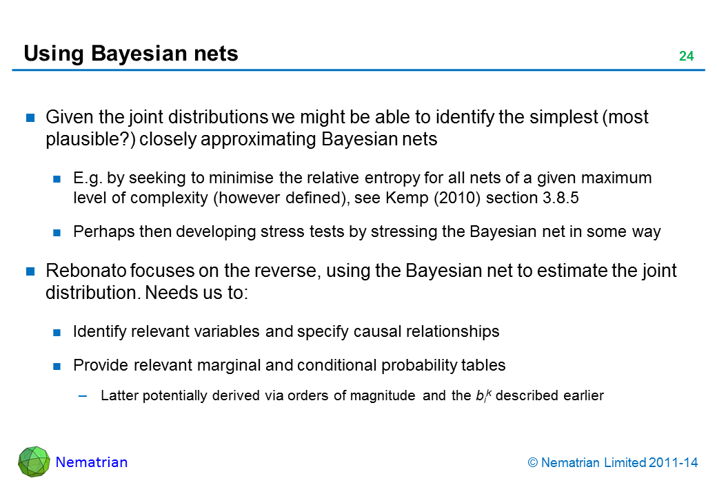 Bullet points include: Given the joint distributions we might be able to identify the simplest (most plausible?) closely approximating Bayesian nets E.g. by seeking to minimise the relative entropy for all nets of a given maximum level of complexity (however defined), see Kemp (2010) section 3.8.5 Perhaps then developing stress tests by stressing the Bayesian net in some way Rebonato focuses on the reverse, using the Bayesian net to estimate the joint distribution. Needs us to: Identify relevant variables and specify causal relationships Provide relevant marginal and conditional probability tables Latter potentially derived via orders of magnitude and the bik described earlier