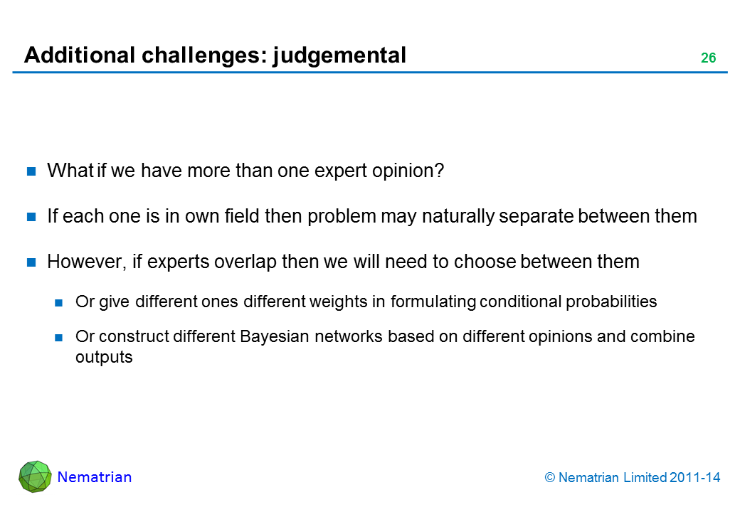 Bullet points include: What if we have more than one expert opinion? If each one is in own field then problem may naturally separate between them However, if experts overlap then we will need to choose between them Or give different ones different weights in formulating conditional probabilities Or construct different Bayesian networks based on different opinions and combine outputs