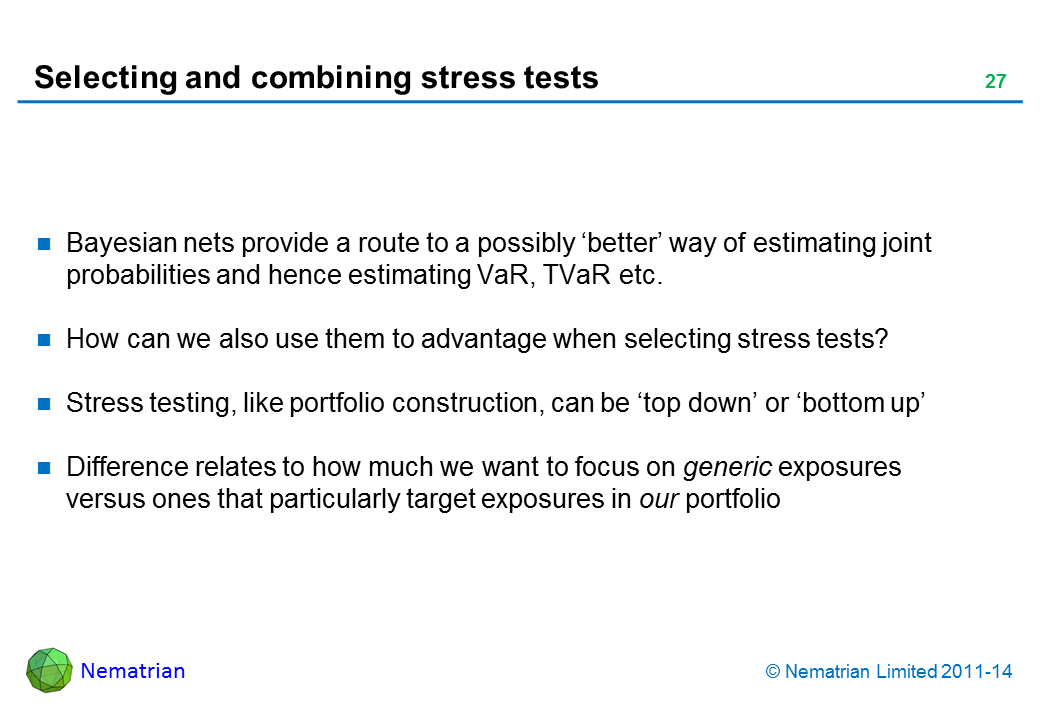 Bullet points include: Bayesian nets provide a route to a possibly 'better' way of estimating joint probabilities and hence estimating VaR, TVaR etc. How can we also use them to advantage when selecting stress tests? Stress testing, like portfolio construction, can be 'top down' or 'bottom up' Difference relates to how much we want to focus on generic exposures versus ones that particularly target exposures in our portfolio