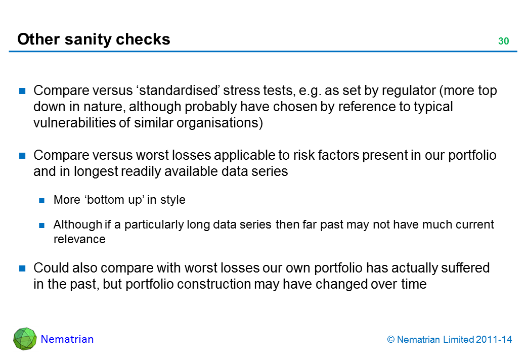 Bullet points include: Compare versus 'standardised' stress tests, e.g. as set by regulator (more top down in nature, although probably have chosen by reference to typical vulnerabilities of similar organisations) Compare versus worst losses applicable to risk factors present in our portfolio and in longest readily available data series More 'bottom up' in style Although if a particularly long data series then far past may not have much current relevance Could also compare with worst losses our own portfolio has actually suffered in the past, but portfolio construction may have changed over time
