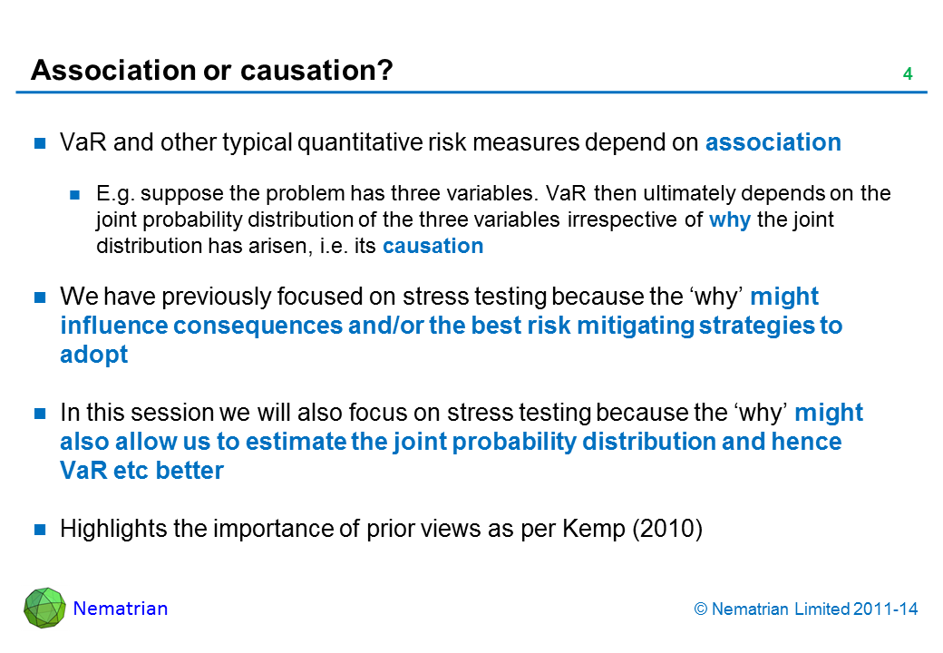 Bullet points include: VaR and other typical quantitative risk measures depend on association E.g. suppose the problem has three variables. VaR then ultimately depends on the joint probability distribution of the three variables irrespective of why the joint distribution has arisen, i.e. its causation We have previously focused on stress testing because the 'why' might influence consequences and/or the best risk mitigating strategies to adopt In this session we will also focus on stress testing because the 'why' might also allow us to estimate the joint probability distribution and hence VaR etc better Highlights the importance of prior views as per Kemp (2010)