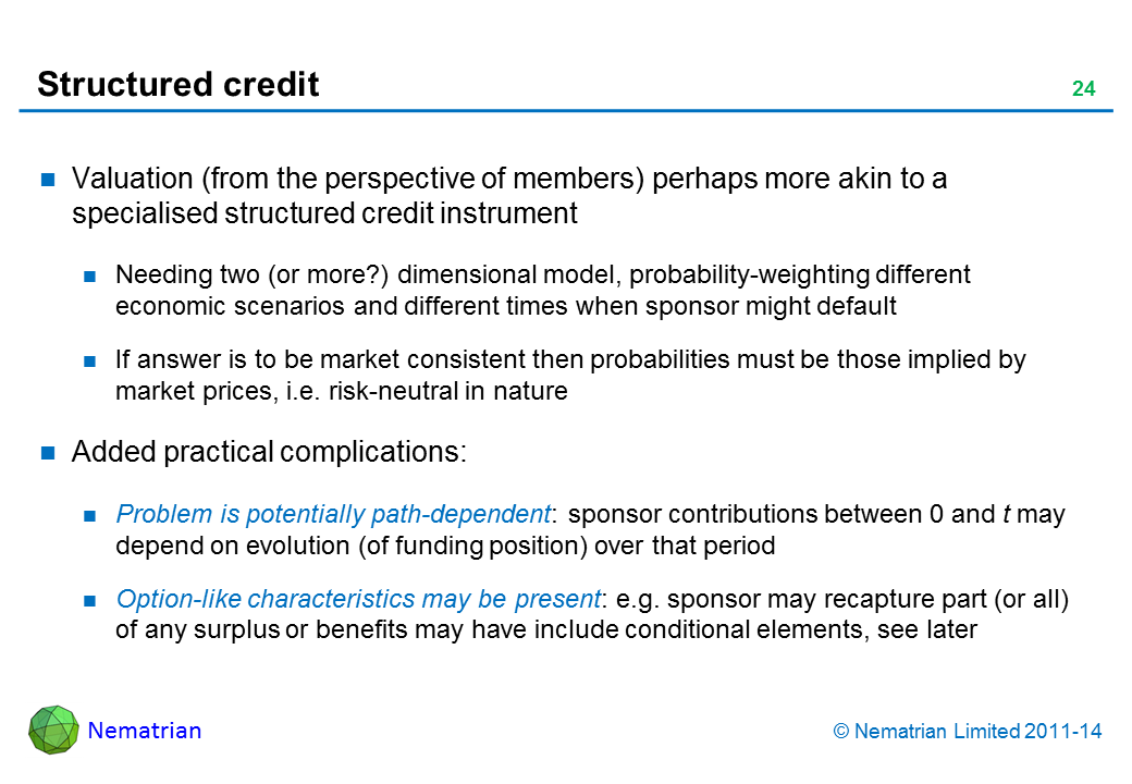 Bullet points include: Valuation (from the perspective of members) perhaps more akin to a specialised structured credit instrument Needing two (or more?) dimensional model, probability-weighting different economic scenarios and different times when sponsor might default If answer is to be market consistent then probabilities must be those implied by market prices, i.e. risk-neutral in nature Added practical complications: Problem is potentially path-dependent: sponsor contributions between 0 and t may depend on evolution (of funding position) over that period Option-like characteristics may be present: e.g. sponsor may recapture part (or all) of any surplus or benefits may have include conditional elements, see later