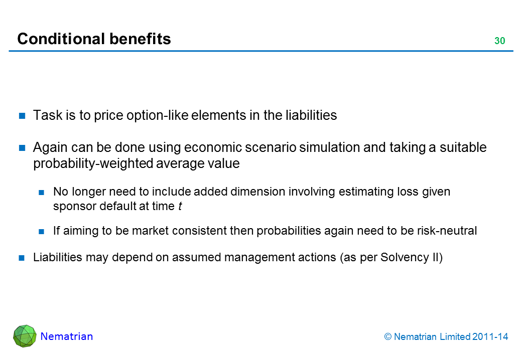 Bullet points include: Task is to price option-like elements in the liabilities Again can be done using economic scenario simulation and taking a suitable probability-weighted average value No longer need to include added dimension involving estimating loss given sponsor default at time t If aiming to be market consistent then probabilities again need to be risk-neutral Liabilities may depend on assumed management actions (as per Solvency II)