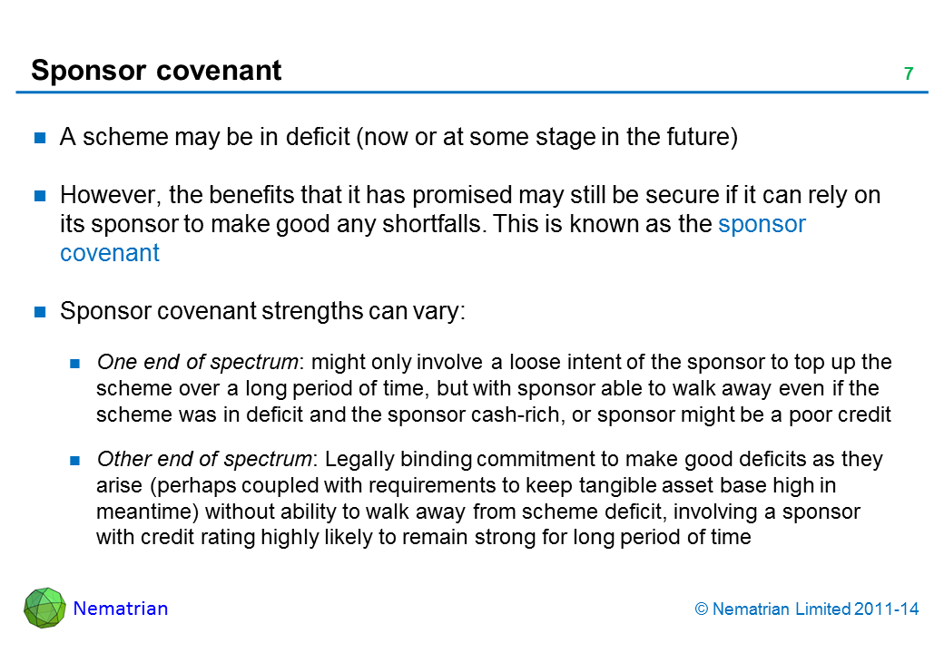 Bullet points include: A scheme may be in deficit (now or at some stage in the future) However, the benefits that it has promised may still be secure if it can rely on its sponsor to make good any shortfalls. This is known as the sponsor covenant Sponsor covenant strengths can vary: One end of spectrum: might only involve a loose intent of the sponsor to top up the scheme over a long period of time, but with sponsor able to walk away even if the scheme was in deficit and the sponsor cash-rich, or sponsor might be a poor credit Other end of spectrum: Legally binding commitment to make good deficits as they arise (perhaps coupled with requirements to keep tangible asset base high in meantime) without ability to walk away from scheme deficit, involving a sponsor with credit rating highly likely to remain strong for long period of time
