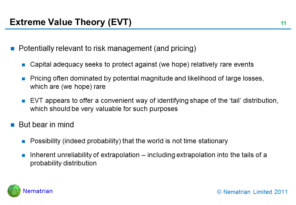 Bullet points include: Potentially relevant to risk management (and pricing). Capital adequacy seeks to protect against (we hope) relatively rare events. Pricing often dominated by potential magnitude and likelihood of large losses, which are (we hope) rare. EVT appears to offer a convenient way of identifying shape of the 'tail' distribution, which should be very valuable for such purposes. But bear in mind. Possibility (indeed probability) that the world is not time stationary. Inherent unreliability of extrapolation – including extrapolation into the tails of a probability distribution