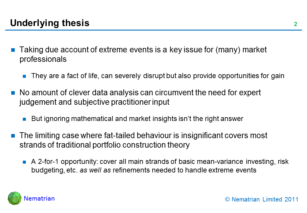 Bullet points include: Taking due account of extreme events is a key issue for (many) market professionals. They are a fact of life, can severely disrupt but also provide opportunities for gain. No amount of clever data analysis can circumvent the need for expert judgement and subjective practitioner input. But ignoring mathematical and market insights isn't the right answer. The limiting case where fat-tailed behaviour is insignificant covers most strands of traditional portfolio construction theory. A 2-for-1 opportunity: cover all main strands of basic mean-variance investing, risk budgeting, etc. as well as refinements needed to handle extreme events
