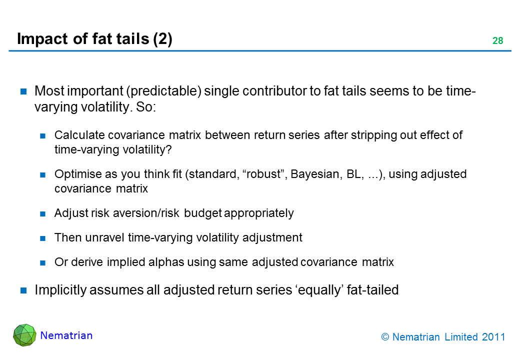 "Bullet points include: Most important (predictable) single contributor to fat tails seems to be time-varying volatility. So: Calculate covariance matrix between return series after stripping out effect of time-varying volatility? Optimise as you think fit (standard, ""robust"", Bayesian, BL, ...), using adjusted covariance matrix. Adjust risk aversion/risk budget appropriately. Then unravel time-varying volatility adjustment. Or derive implied alphas using same adjusted covariance matrix. Implicitly assumes all adjusted return series 'equally' fat-tailed"