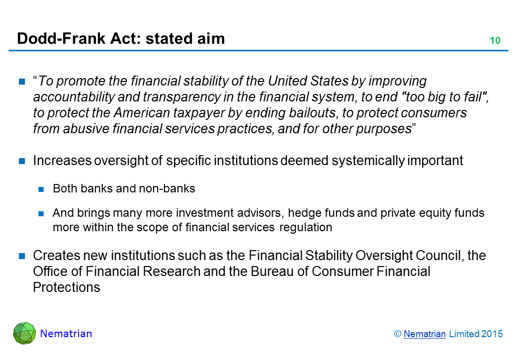 "Bullet points include: ""To promote the financial stability of the United States by improving accountability and transparency in the financial system, to end 'too big to fail', to protect the American taxpayer by ending bailouts, to protect consumers from abusive financial services practices, and for other purposes"". Increases oversight of specific institutions deemed systemically important. Both banks and non-banks. And brings many more investment advisors, hedge funds and private equity funds more within the scope of financial services regulation. Creates new institutions such as the Financial Stability Oversight Council, the Office of Financial Research and the Bureau of Consumer Financial Protections"