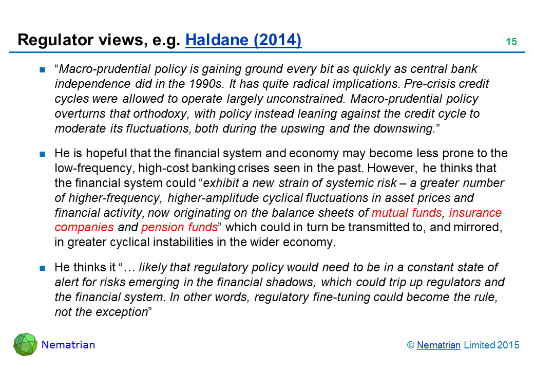 "Bullet points include: ""Macro-prudential policy is gaining ground every bit as quickly as central bank independence did in the 1990s. It has quite radical implications. Pre-crisis credit cycles were allowed to operate largely unconstrained. Macro-prudential policy overturns that orthodoxy, with policy instead leaning against the credit cycle to moderate its fluctuations, both during the upswing and the downswing."" He is hopeful that the financial system and economy may become less prone to the low-frequency, high-cost banking crises seen in the past. However, he thinks that the financial system could ""exhibit a new strain of systemic risk – a greater number of higher-frequency, higher-amplitude cyclical fluctuations in asset prices and financial activity, now originating on the balance sheets of mutual funds, insurance companies and pension funds"" which could in turn be transmitted to, and mirrored, in greater cyclical instabilities in the wider economy. He thinks it ""… likely that regulatory policy would need to be in a constant state of alert for risks emerging in the financial shadows, which could trip up regulators and the financial system. In other words, regulatory fine-tuning could become the rule, not the exception"""