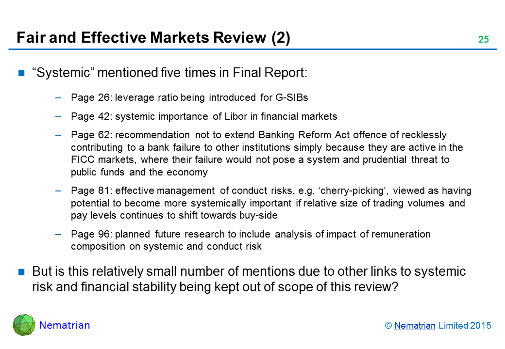 "Bullet points include: ""Systemic"" mentioned five times in Final Report: Page 26: leverage ratio being introduced for G-SIBs. Page 42: systemic importance of Libor in financial markets. Page 62: recommendation not to extend Banking Reform Act offence of recklessly contributing to a bank failure to other institutions simply because they are active in the FICC markets, where their failure would not pose a system and prudential threat to public funds and the economy. Page 81: effective management of conduct risks, e.g. 'cherry-picking', viewed as having potential to become more systemically important if relative size of trading volumes and pay levels continues to shift towards buy-side. Page 96: planned future research to include analysis of impact of remuneration composition on systemic and conduct risk. But is this relatively small number of mentions due to other links to systemic risk and financial stability being kept out of scope of this review?"