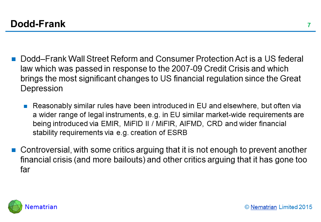 Bullet points include: Dodd–Frank Wall Street Reform and Consumer Protection Act is a US federal law which was passed in response to the 2007-09 Credit Crisis and which brings the most significant changes to US financial regulation since the Great Depression. Reasonably similar rules have been introduced in EU and elsewhere, but often via a wider range of legal instruments, e.g. in EU similar market-wide requirements are being introduced via EMIR, MiFID II / MiFIR, AIFMD, CRD and wider financial stability requirements via e.g. creation of ESRB. Controversial, with some critics arguing that it is not enough to prevent another financial crisis (and more bailouts) and other critics arguing that it has gone too far