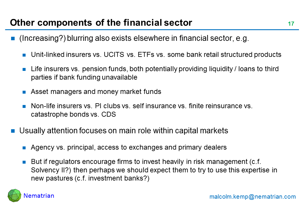 Bullet points include: (Increasing?) blurring also exists elsewhere in financial sector, e.g. Unit-linked insurers vs. UCITS vs. ETFs vs. some bank retail structured products. Life insurers vs. pension funds, both potentially providing liquidity / loans to third parties if bank funding unavailable. Asset managers and money market funds. Non-life insurers vs. PI clubs vs. self insurance vs. finite reinsurance vs. catastrophe bonds vs. CDS. Usually attention focuses on main role within capital markets. Agency vs. principal, access to exchanges and primary dealers. But if regulators encourage firms to invest heavily in risk management (c.f. Solvency II?) then perhaps we should expect them to try to use this expertise in new pastures (c.f. investment banks?)