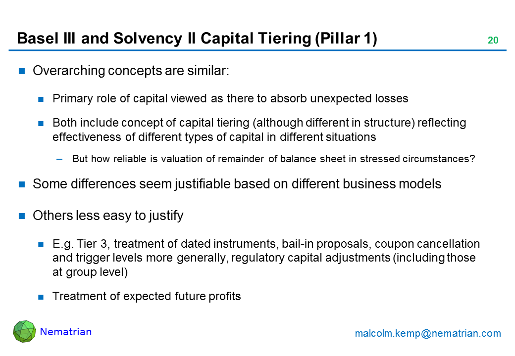 Bullet points include: Overarching concepts are similar: Primary role of capital viewed as there to absorb unexpected losses. Both include concept of capital tiering (although different in structure) reflecting effectiveness of different types of capital in different situations. But how reliable is valuation of remainder of balance sheet in stressed circumstances? Some differences seem justifiable based on different business models. Others less easy to justify. E.g. Tier 3, treatment of dated instruments, bail-in proposals, coupon cancellation and trigger levels more generally, regulatory capital adjustments (including those at group level). Treatment of expected future profits
