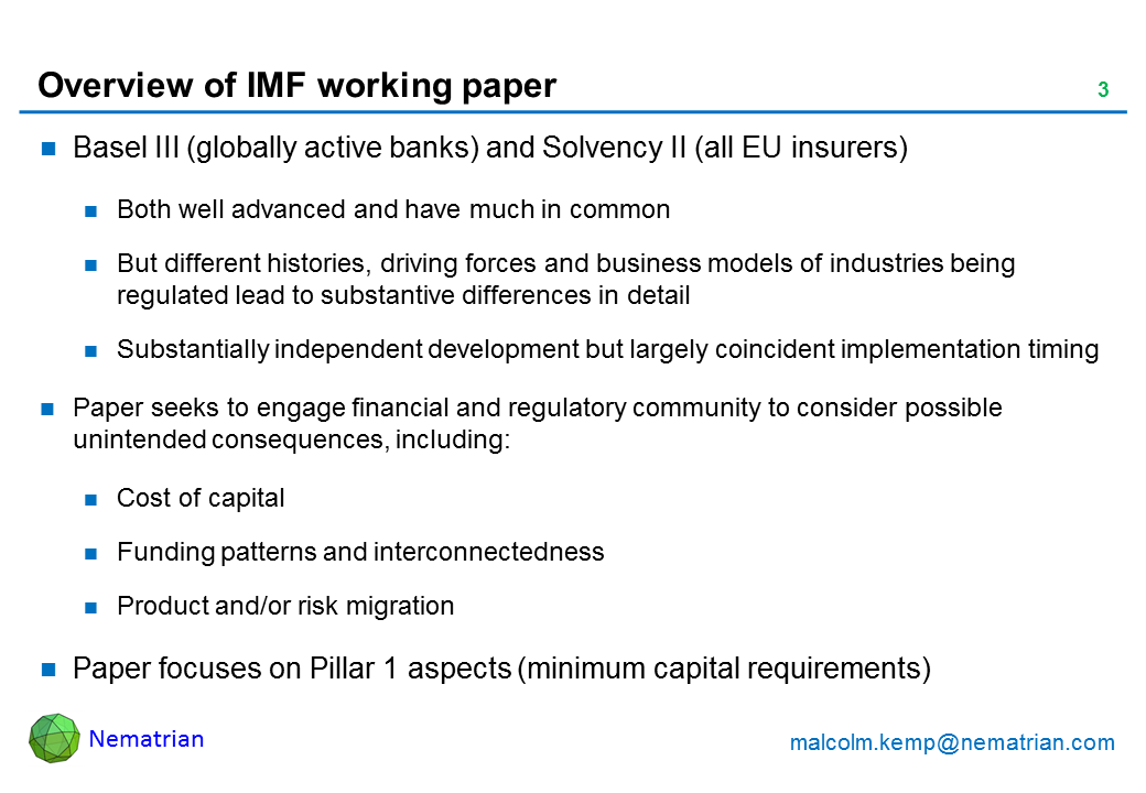 Bullet points include: Basel III (globally active banks) and Solvency II (all EU insurers). Both well advanced and have much in common. But different histories, driving forces and business models of industries being regulated lead to substantive differences in detail. Substantially independent development but largely coincident implementation timing. Paper seeks to engage financial and regulatory community to consider possible unintended consequences, including: Cost of capital, Funding patterns and interconnectedness, Product and/or risk migration. Paper focuses on Pillar 1 aspects (minimum capital requirements)