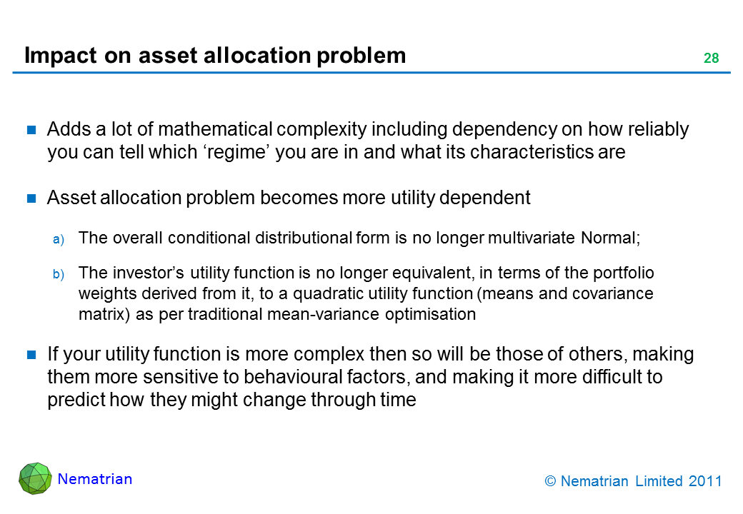 Bullet points include: Adds a lot of mathematical complexity including dependency on how reliably you can tell which 'regime' you are in and what its characteristics are. Asset allocation problem becomes more utility dependent. The overall conditional distributional form is no longer multivariate Normal; The investor's utility function is no longer equivalent, in terms of the portfolio weights derived from it, to a quadratic utility function (means and covariance matrix) as per traditional mean-variance optimisation. If your utility function is more complex then so will be those of others, making them more sensitive to behavioural factors, and making it more difficult to predict how they might change through time