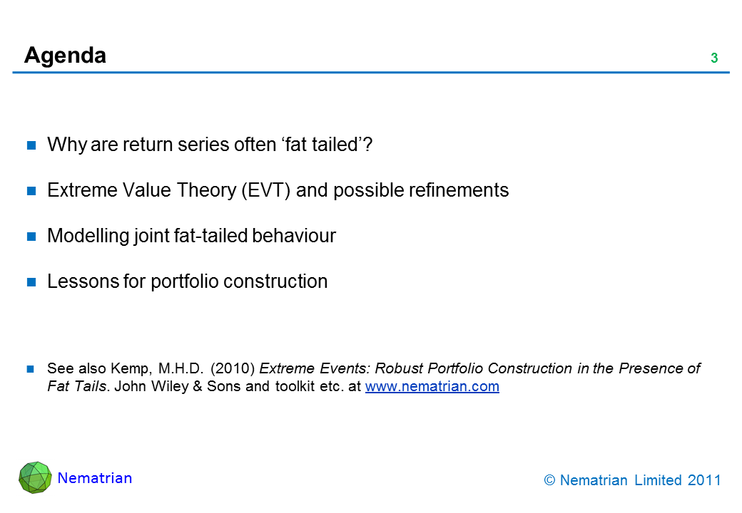 Bullet points include: Why are return series often 'fat tailed'? Extreme Value Theory (EVT) and possible refinements. Modelling joint fat-tailed behaviour. Lessons for portfolio construction. See also Kemp, M.H.D. (2010) Extreme Events: Robust Portfolio Construction in the Presence of Fat Tails. John Wiley & Sons and toolkit etc. at www.nematrian.com