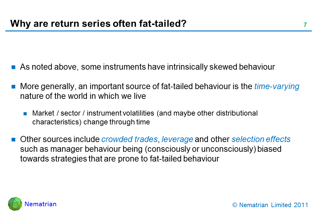 Bullet points include: As noted above, some instruments have intrinsically skewed behaviour. More generally, an important source of fat-tailed behaviour is the time-varying nature of the world in which we live. Market / sector / instrument volatilities (and maybe other distributional characteristics) change through time. Other sources include crowded trades, leverage and other selection effects such as manager behaviour being (consciously or unconsciously) biased towards strategies that are prone to fat-tailed behaviour