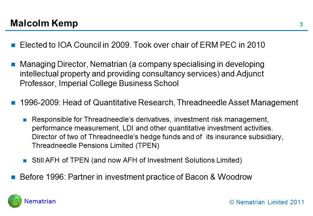 Bullet points include: Elected to IOA Council in 2009. Took over chair of ERM PEC in 2010. Managing Director, Nematrian (a company specialising in developing intellectual property and providing consultancy services) and Adjunct Professor, Imperial College Business School. 1996-2009: Head of Quantitative Research, Threadneedle Asset Management. Responsible for Threadneedle's derivatives, investment risk management, performance measurement, LDI and other quantitative investment activities. Director of two of Threadneedle's hedge funds and of  its insurance subsidiary, Threadneedle Pensions Limited (TPEN). Still AFH of TPEN (and now AFH of Investment Solutions Limited). Before 1996: Partner in investment practice of Bacon & Woodrow